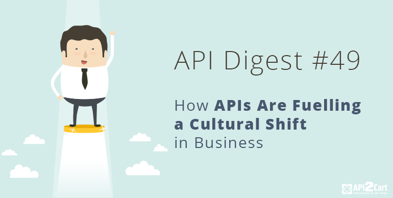 API Digest #49: How APIs Are Fuelling a Cultural Shift in Business