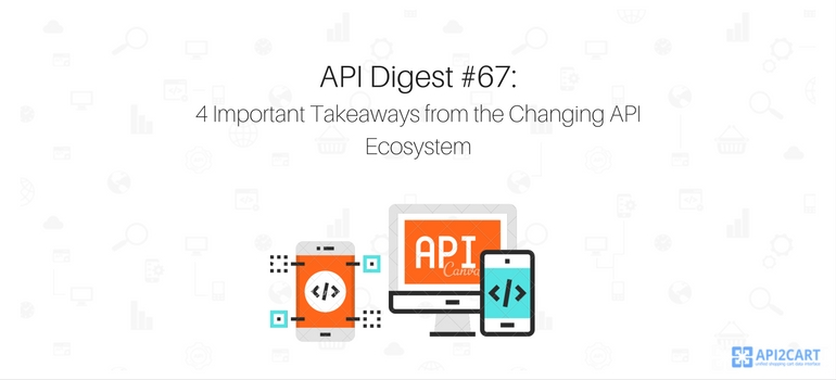 API Digest # 67 4 Important Takeaways from the Changing API Ecosystem