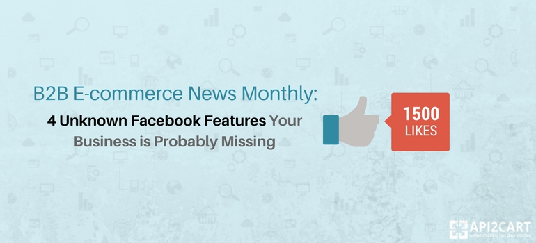 B2B E-commerce News Monthly- 4 Unknown Facebook Features Your Business is Probably Missing