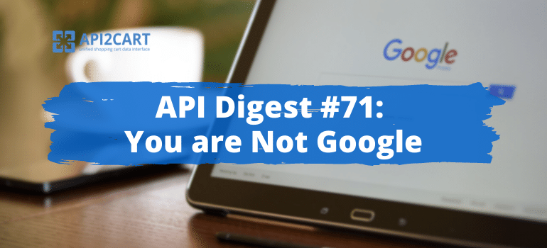 API Digest #71: You are Not Google