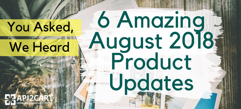 You Asked, We Heard: 6 Amazing August 2018 Product Updates