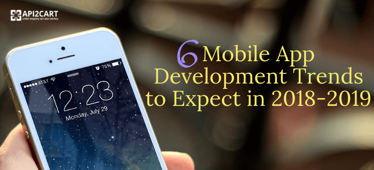 6 Mobile App Development Trends to Expect in 2018-2019
