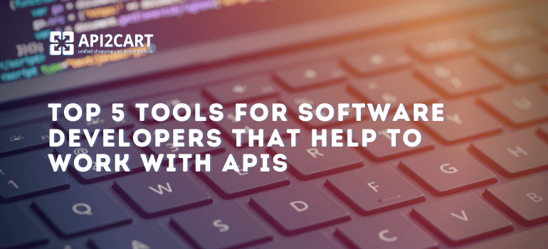 Top 5 Tools for Software Developers That Help to Work with APIs