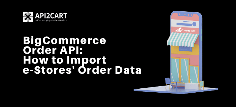 BigCommerce Order API: How to Import e-Stores' Order Data